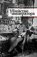 Эдвард Радзинский - Убийство императора. Александр II и тайная Россия