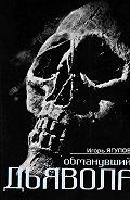 Игорь Ягупов - Обманувший дьявола