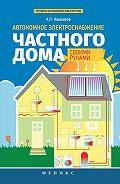 Андрей Петрович Кашкаров -Автономное электроснабжение частного дома своими руками