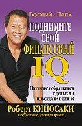 Роберт Тору Кийосаки - Поднимите свой финансовый IQ