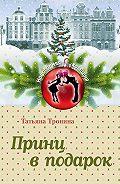 Татьяна Михайловна Тронина -Принц в подарок