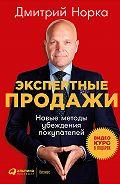 Дмитрий Иванович Норка -Экспертные продажи: Новые методы убеждения покупателей