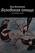 Яна Желанная -Белобокая птица. Стихотворения олюбви