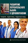 Коллектив Авторов -Расширение потребительского выбора в здравоохранении: теория, практика, перспективы