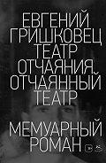 Евгений Валерьевич Гришковец -Театр отчаяния. Отчаянный театр