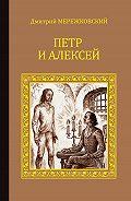 Дмитрий Мережковский - Петр и Алексей