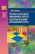 Валентина Шебеко - Теория и методика физического воспитания детей дошкольного возраста
