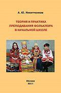 Алексей Никитченков - Теория и практика преподавания фольклора в начальной школе