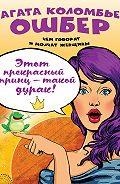Агата Коломбье Ошбер - Этот прекрасный принц – такой дурак!