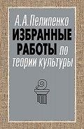 Андрей Пелипенко - Избранные работы по теории культуры
