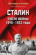 Арсен Мартиросян -Сталин после войны. 1945 -1953 годы