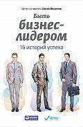 Сергей Филиппов -Быть бизнес-лидером. 16 историй успеха