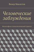 Венер Мавлетов -Человеческие заблуждения. Философско-психологический трактат