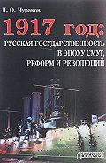 Димитрий Чураков -1917 год: русская государственность в эпоху смут, реформ и революций