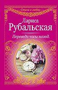 Лариса Рубальская - Переведи часы назад (сборник)