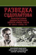 Александр Колпакиди - Разведка Судоплатова. Зафронтовая диверсионная работа НКВД-НКГБ в 1941-1945 гг.