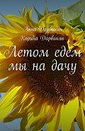 Анна Дарбинян -Летом едем мы на дачу