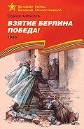 Сергей Петрович Алексеев - Взятие Берлина. Победа! 1945