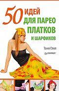 Таня Стил - 50 идей для парео, платков и шарфиков