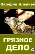 Валерий Ильичев -Грязное дело