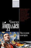 Чингиз Абдуллаев - Наследник олигарха