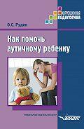 Ольга Рудик -Как помочь аутичному ребенку