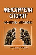 Генрих Щербаков -Мыслители спорят. Афоризмы-антонимы