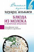 Эдуард Николаевич Алькаев -Блюда из молока и молочных продуктов. Разнообразные меню для будней и праздников
