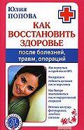 Юлия Попова - Как восстановить здоровье после болезней, травм, операций