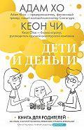 Кеон Чи -Дети и деньги. Книга для родителей из страны, в которой научились эффективно управлять финансами