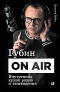 Дмитрий Губин -Губин ON AIR: Внутренняя кухня радио и телевидения