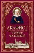 Сборник -Акафист святой блаженной Матроне Московской