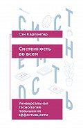 Сэм Карпентер -Системность во всем. Универсальная технология повышения эффективности