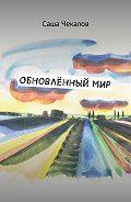 Саша Чекалов -Обновлённый мир