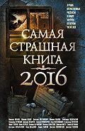 Анна Железникова -Самая страшная книга 2016 (сборник)