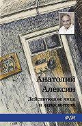 Анатолий Георгиевич Алексин - Действующие лица и исполнители