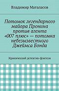 Владимир Маталасов -Потомок легендарного майора Пронина против агента «007плюс»– потомка небезызвестного Джеймса Бонда