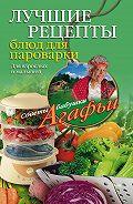 Агафья Звонарева -Лучшие рецепты блюд для пароварки