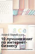 Андрей Алексеевич Парабеллум -10лучших книг поинтернет-бизнесу. Тренинги стоимостью$500вподарок каждому читателю