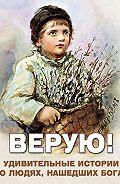 Алексей Фомин - Верую! Удивительные истории о людях, нашедших Бога