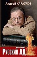 Андрей Караулов -Русский ад. Книга первая