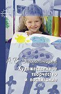Анатолий Бакушинский, Т. Копцева, Н. Фомина - Художественное творчество и воспитание