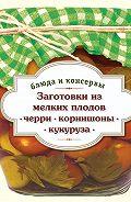 С. Иванова - Заготовки из мелких плодов. Черри, корнишоны, миникукуруза