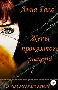 Анна Гале -О чем молчат легенды. Жены проклятого рыцаря