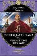 Петр Козлов - Тибет и далай-лама. Мертвый город Хара-Хото