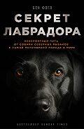 Бен Фогл -Секрет лабрадора. Невероятный путь от собаки северных рыбаков к самой популярной породе в мире
