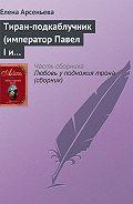 Елена Арсеньева - Тиран-подкаблучник (император Павел I и его фаворитки)