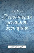 Alla Zelcer -Территория успешной женщины. Рабочая тетрадь
