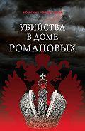 Сборник статей - Убийства в Доме Романовых и загадки Дома Романовых