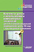 Коллектив авторов -Конспекты уроков с использованием компьютерных технологий для 5-9 классов специальной (коррекционной) школы VIII вида с мультимедийным приложением